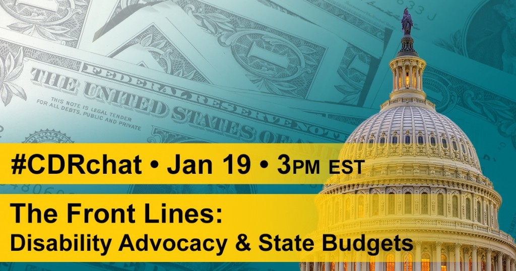 "Capital building with background of dollar bills. Yellow bars with text, ""#CDRchat - Jan 19 - 3pm EST, The Front Lines: Disability Advocacy & State Budgets."""