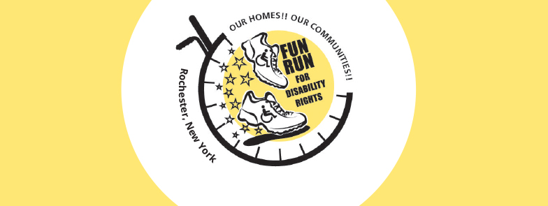 "Black, white, and light yellow graphics of wheelchair and inside it, the sneakers with accessible symbols and stars. Text inside the wheel reads, ""Fun Run for Disability Rights. on the upper right edge reads, ""Our Homes! Our Communities!"" On the left reads, ""Rochester, NY."""