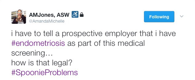 "Screenshot of Tweet by Amanda, ""I have to tell a prospective employer that I have #endometriosis as part of this medical screening... how is that legal? #SpoonieProblems."""