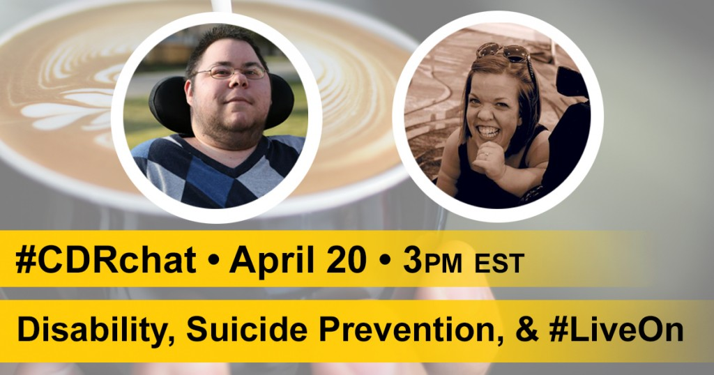 "fade background image of coffee cup, two images of dominick and Leah, yellow bars that say, ""#CDRchat. April 20. 3pm EST. Disability, Suicide Prevention, & #LiveOn.:"