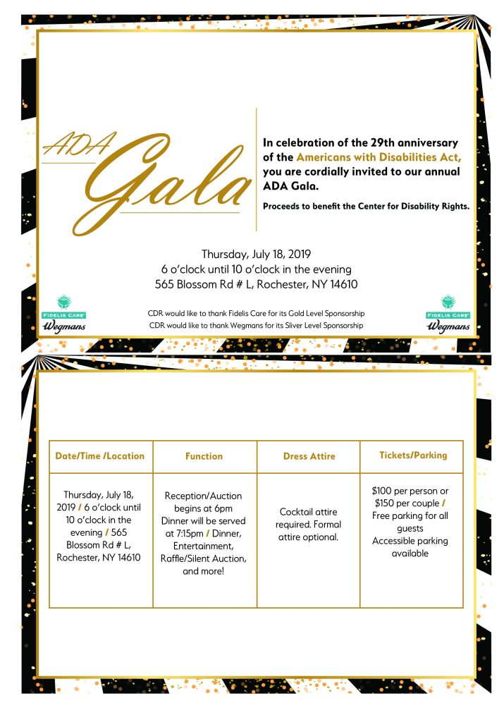 ADA Gala In celebration of the 29th anniversary of the Americans with Disabilities Act, you are cordially invited to our annual ADA Gala. Proceeds to benefit the Center for Disability Rights, on Thursday, July 18, 2019 6 o'clock until 10 o'clock in the evening 565 Blossom Rd #L, Rochester, NY 14610  CDR would like to thank Fidelis Care for its Gold Level Sponsorship  CDR would like to thank Wegmans for its Silver Level Sponsorship  Reception/Auction begins at 6pm, Dinner will be served at 7:15pm  Dinner, Entertainment, Raffle/Silent Auction, and more!  Cocktail attire required. Formal attire optional. $100 per person or $150 per couple  Free parking for all guests, with accessible parking available